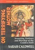 Oh Terrifying Mother : Sexuality, Violence and Worship of the Goddess Kali, Caldwell, Sarah, 0195657969