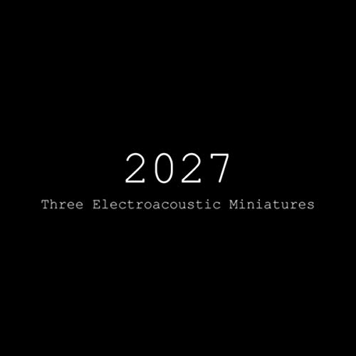 2027 (Three Electroacoustic Miniatures)