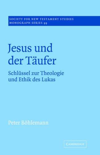 Jesus und der Täufer: Schlüssel zur Theologie und Ethik des Lukas (Society for New Testament Studies Monograph Series) by Cambridge University Press