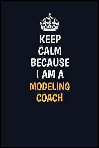 Keep Calm Because I Am A Modeling Coach: Inspirational life ...