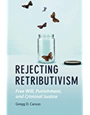 Rejecting Retributivism: Free Will, Punishment, and Criminal Justice