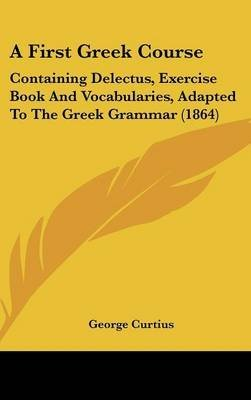 A First Greek Course : Containing Delectus, Exercise Book And Vocabularies, Adapted To The Greek Grammar (1864)(Hardback) - 2009 Edition PDF