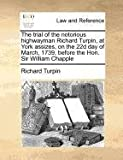 The trial of the notorious highwayman Richard Turpin, at York assizes, on the 22d day of March, 1739, before the Hon. Sir William Chapple, Richard Turpin, 117078478X