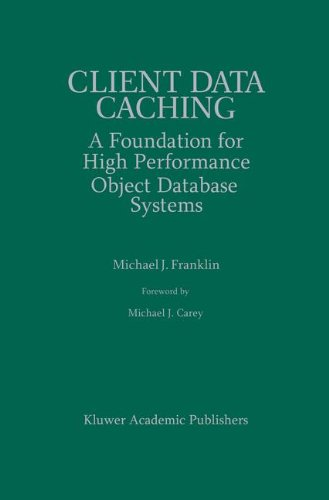 Client Data Caching: A Foundation for High Performance Object Database Systems (The Springer International Series in Engineering and Computer Science) by Michael J Franklin