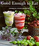 Good Enough to Eat: Growing Edible Flowers and Cooking with Them