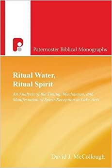 Ritual Water, Ritual Spirit: An Analysis of the Timing, Mechanism and Manifestation of Spirit-Reception in Luke-Acts (Paternoster Biblical Monographs)