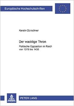 Der Wacklige Thron: Politische Opposition Im Reich Von 1378 Bis 1438 (Europaeische Hochschulschriften / European University Studie)