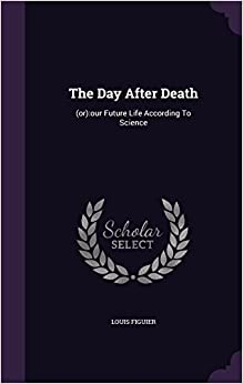 The Day After Death: (or):our Future Life According To Science