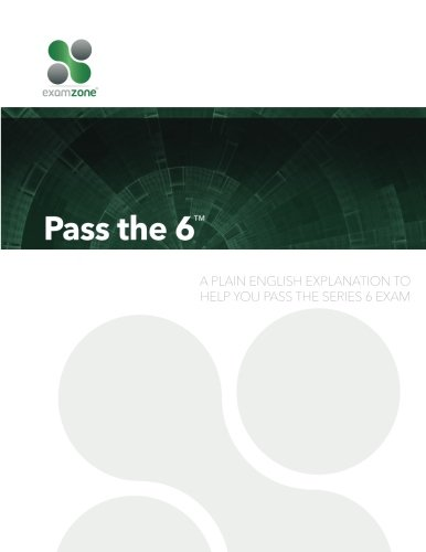 Pass The 6: A Plain English Explanation To Help You Pass The Series 6 Exam