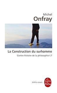 Contre-histoire de la philosophie, tome 7 : La construction du surhomme par Michel Onfray