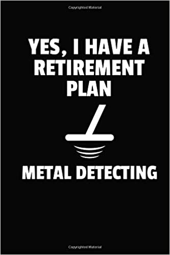Yes, I Have A Retirement Plan Metal Detecting: Weekly Planner & Journal to Keep Track of Your Metal Detecting Hunts & Finds: Amazon.es: Lawrence Westfall: ...