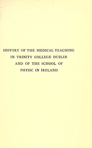 History of the Medical Teaching in Trinity College, Dublin and of the School of Physic in Ireland