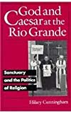 God and Caesar at the Rio Grande : Sanctuary and the Politicization of Religion in the United States, Cunningham, Hilary, 0816624577