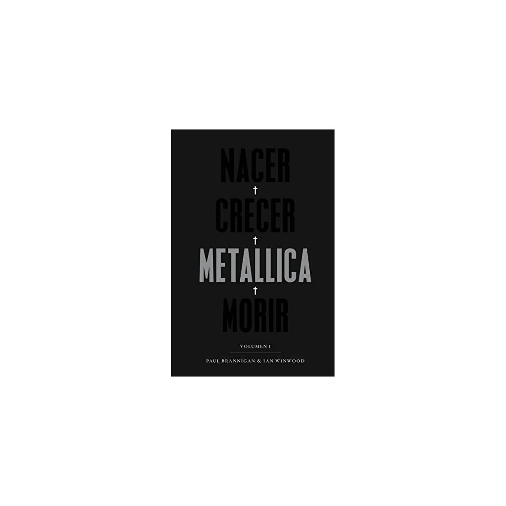 Nacer, Crecer, Metallica, Morir, La mejor y más Apasionante Biografía de Metallica