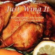 Just Wing It: RECIPES USING PRE-BAKED ROTISSERIE CHICKEN