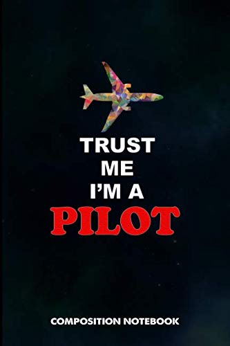 Trust me I am a Pilot: Composition Notebook, Birthday Journal Gift for Plane Aviators, Aircraft Airmen to write on by M. Shafiq