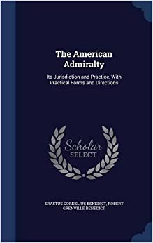 The American Admiralty: Its Jurisdiction and Practice, With Practical Forms and Directions