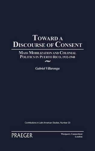 Toward a Discourse of Consent: Mass Mobilization and Colonial Politics in Puerto Rico, 1932-1948 (Contributions in Latin