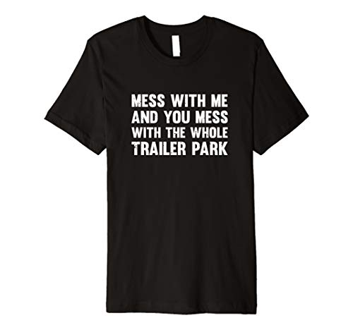 Mess With Me And You Mess With The Whole Trailer Park Premium T-Shirt