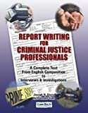 Report Writing for Criminal Justice Professionals : A Complete Text from English Composition to Interviews and Interrogations, Davis, Joe, 1933778067