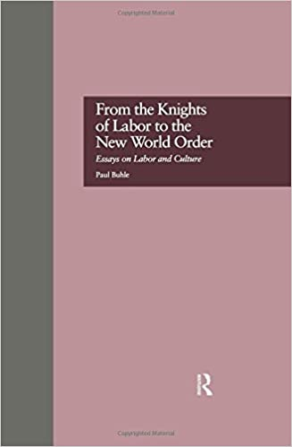 from the knights of labor to the new world order essays on labor from the knights of labor to the new world order essays on labor and culture labor in america paul buhle 9780815322252 com books