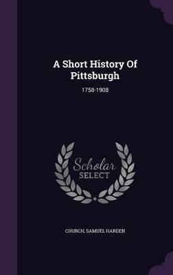 Download A Short History of Pittsburgh : 1758-1908(Hardback) - 2015 Edition PDF