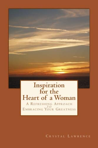 Inspiration for the Heart of a Woman: A Refreshing Approach to Embracing Your Greatness ()