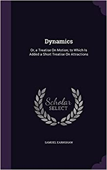 Dynamics: Or, a Treatise On Motion: to Which Is Added a Short Treatise On Attractions