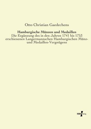 Hamburgische Muenzen und Medaillen: Die Ergaenzung des in den Jahren 1741 bis 1753 erschienenen Langermannschen Hamburgischen Muenz- und Medaillen-Vergnuegens (German Edition)