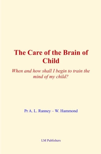 Read Online The Care of Brain of Child: When and how shall I begin to train the mind of my child? PDF
