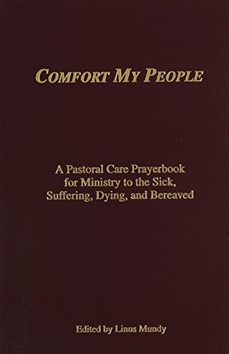 Comfort My People a Pastoral Care Prayerbook for Ministry to the Sick, Suffering, Dying, and Bereaved