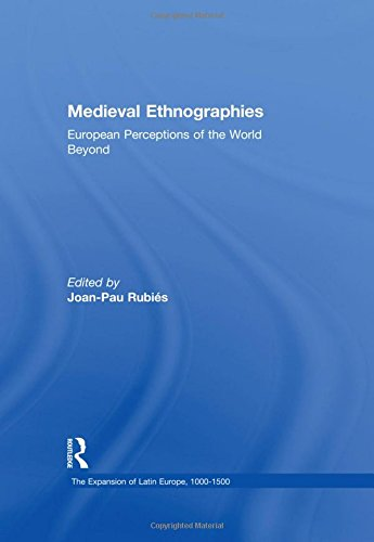 Medieval Ethnographies: European Perceptions of the World Beyond (The Expansion of Latin Europe, 1000-1500)