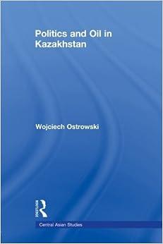 Politics and Oil in Kazakhstan (Central Asian Studies)