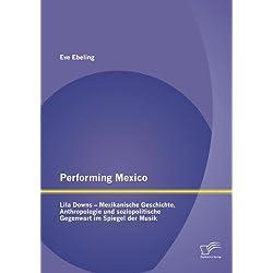 Performing Mexico: Lila Downs - Mexikanische Geschichte, Anthropologie und soziopolitische Gegenwart im Spiegel der Musik (German Edition)