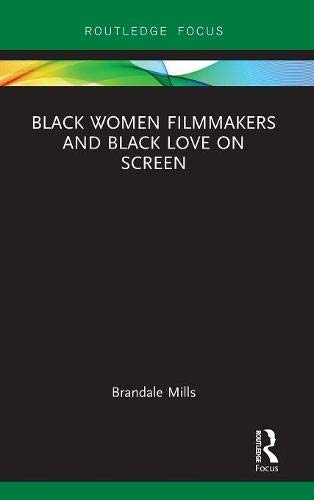 Black Women Filmmakers and Black Love on Screen (Routledge Transformations in Race and Media)