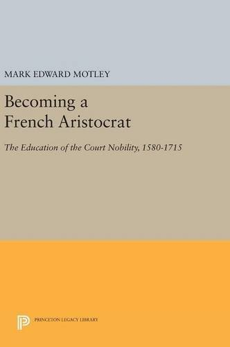 Becoming a French Aristocrat: The Education of the Court Nobility, 1580-1715 (Princeton Legacy Library) Mark Edward Motley
