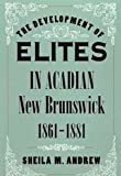 The Development of Elites in Acadian New Brunswick, 1861-1881, Andrew, Sheila M., 0773515089