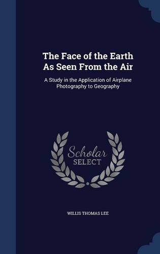 The Face of the Earth As Seen From the Air: A Study in the Application of Airplane Photography to Geography PDF