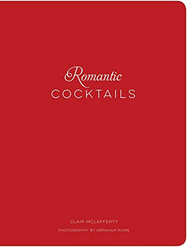 Romantic Cocktails: Craft Cocktail Recipes for Couples, Crushes, and Star-Crossed Lovers by Clair McLafferty