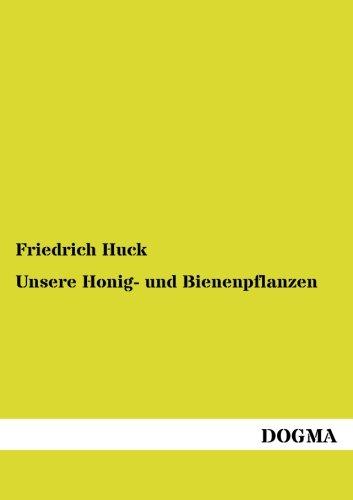 Unsere Honig- und Bienenpflanzen: Deren Nutzen, Kulturbeschreibung usw. (German Edition)