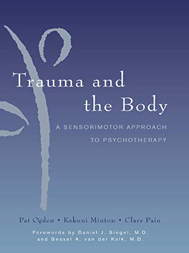 Trauma and the Body: A Sensorimotor Approach to Psychotherapy (Norton Series on Interpersonal Neurobiology) (Continuous Integration Best Practices)