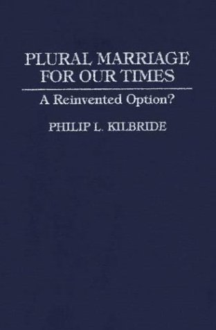 Plural Marriage for Our Times: A Reinvented Option? Philip L. Kilbride