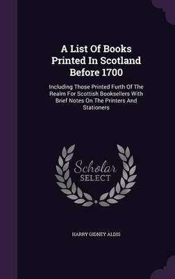 Download A List of Books Printed in Scotland Before 1700 : Including Those Printed Furth of the Realm for Scottish Booksellers with Brief Notes on the Printers and Stationers(Hardback) - 2015 Edition pdf