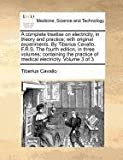 A complete treatise on electricity, in theory and practice; with original experiments. by Tiberius Cavallo, F. R. S. the fourth edition, in three volumes; containing the practice of medical electricity. Volume 3 Of 3, Tiberius Cavallo, 1170972179