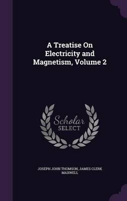 A Treatise on Electricity and Magnetism, Volume 2(Hardback) - 2015 Edition pdf