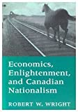 Economics, Enlightenment and Canadian Nationalism, Wright, Robert W., 0773509798