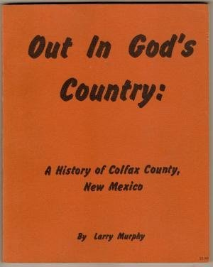 Out in God's country;: A history of Colfax County, New Mexico