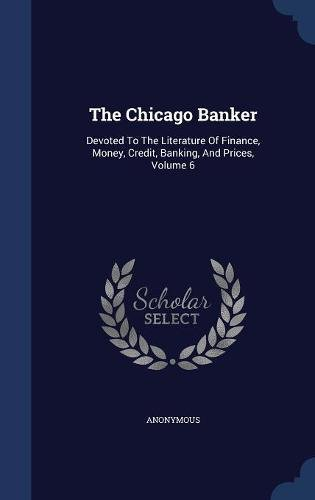 The Chicago Banker: Devoted To The Literature Of Finance, Money, Credit, Banking, And Prices; Volume 6 pdf