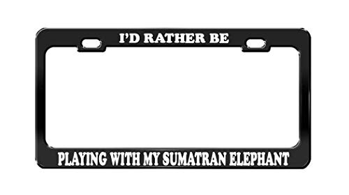 I'd Rather BE Playing with My Sumatran Elephant Black License Plate Frame