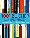 1001 Bücher: ... die Sie lesen sollten, bevor das Leben vorbei ist. Ausgewählt und vorgestellt von 157 internationalen Rezensenten